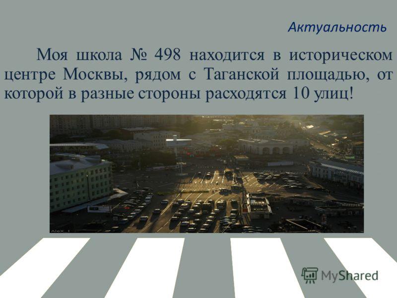 Актуальность Моя школа 498 находится в историческом центре Москвы, рядом с Таганской площадью, от которой в разные стороны расходятся 10 улиц!