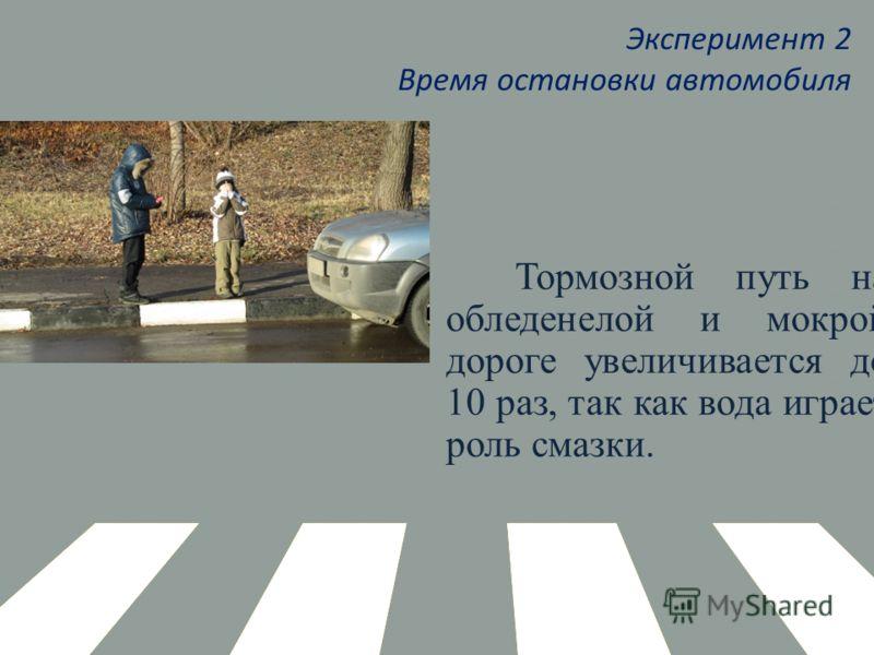 Эксперимент 2 Время остановки автомобиля Тормозной путь на обледенелой и мокрой дороге увеличивается до 10 раз, так как вода играет роль смазки.