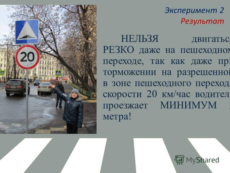 Эксперимент 2 Результат НЕЛЬЗЯ двигаться РЕЗКО даже на пешеходном переходе, так как даже при торможении на разрешенной в зоне пешеходного перехода скорости 20 км/час водитель проезжает МИНИМУМ 2 метра!