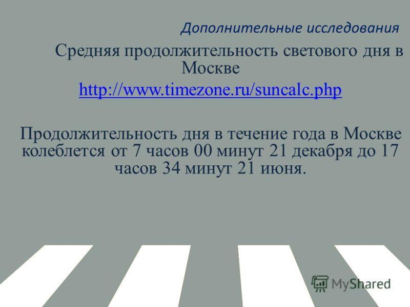 Дополнительные исследования Средняя продолжительность светового дня в Москве http://www.timezone.ru/suncalc.php Продолжительность дня в течение года в Москве колеблется от 7 часов 00 минут 21 декабря до 17 часов 34 минут 21 июня.