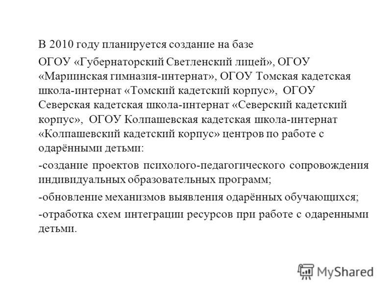 В 2010 году планируется создание на базе ОГОУ «Губернаторский Светленский лицей», ОГОУ «Мариинская гимназия-интернат», ОГОУ Томская кадетская школа-интернат «Томский кадетский корпус», ОГОУ Северская кадетская школа-интернат «Северский кадетский корп