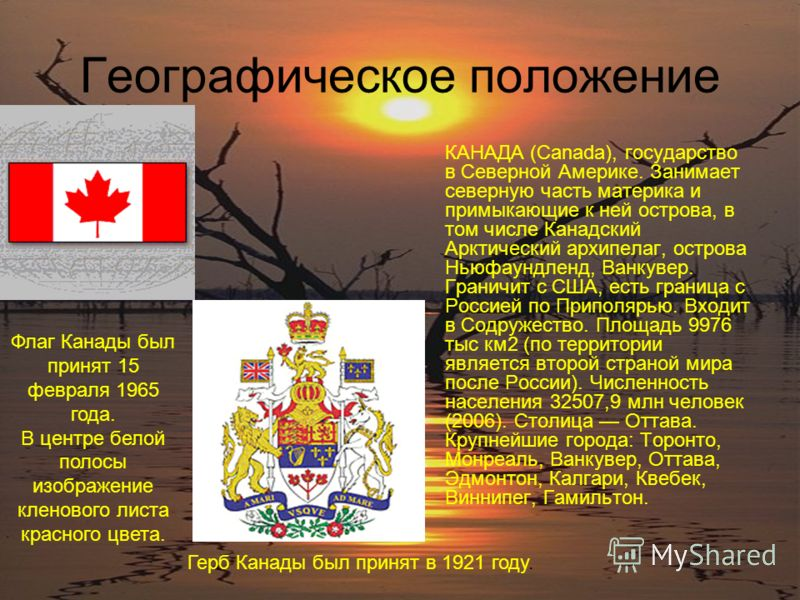 Географическое положение КАНАДА (Canada), государство в Северной Америке. Занимает северную часть материка и примыкающие к ней острова, в том числе Канадский Арктический архипелаг, острова Ньюфаундленд, Ванкувер. Граничит с США, есть граница с Россие