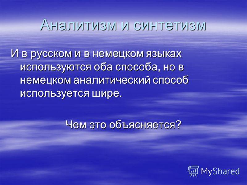 Аналитизм и синтетизм И в русском и в немецком языках используются оба способа, но в немецком аналитический способ используется шире. Чем это объясняется?