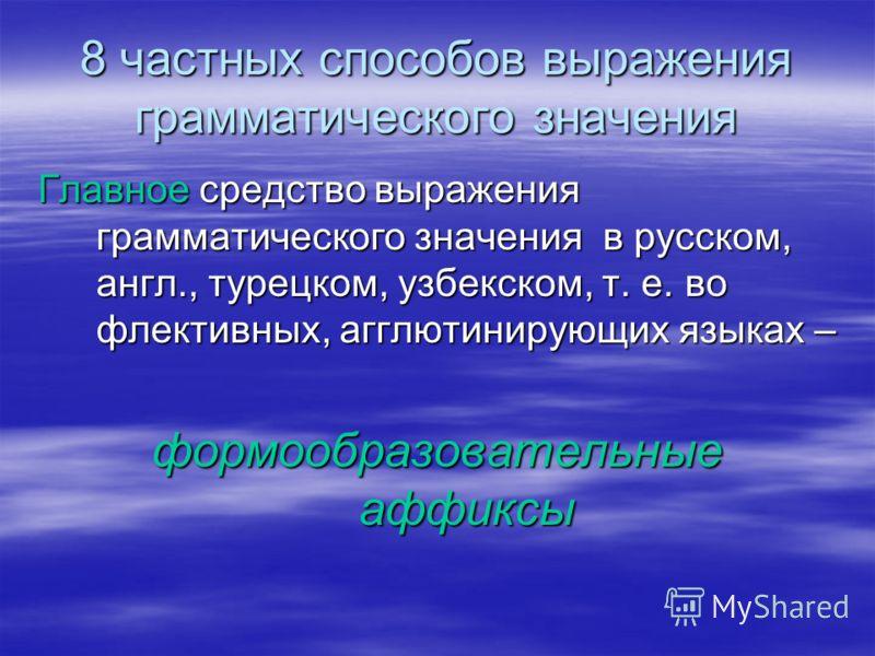 8 частных способов выражения грамматического значения Главное средство выражения грамматического значения в русском, англ., турецком, узбекском, т. е. во флективных, агглютинирующих языках – формообразовательные аффиксы