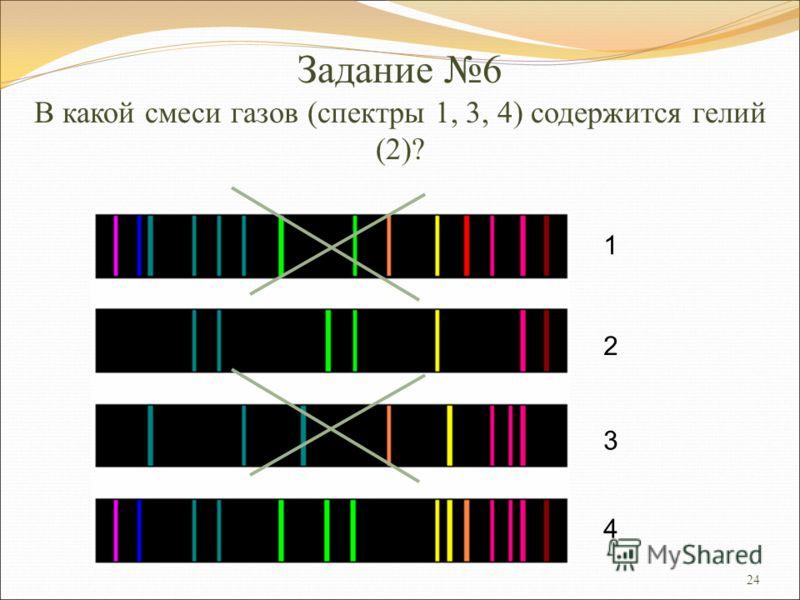 24 Задание 6 В какой смеси газов (спектры 1, 3, 4) содержится гелий (2)? 1 2 3 4
