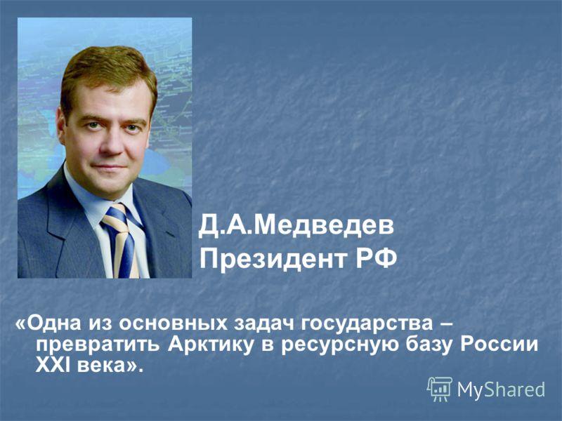 «Одна из основных задач государства – превратить Арктику в ресурсную базу России XXI века». Д.А.Медведев Президент РФ
