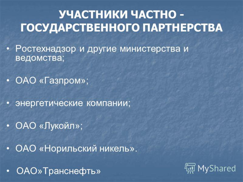 Ростехнадзор и другие министерства и ведомства; ОАО «Газпром»; энергетические компании; ОАО «Лукойл»; ОАО «Норильский никель». ОАО»Транснефть» УЧАСТНИКИ ЧАСТНО - ГОСУДАРСТВЕННОГО ПАРТНЕРСТВА