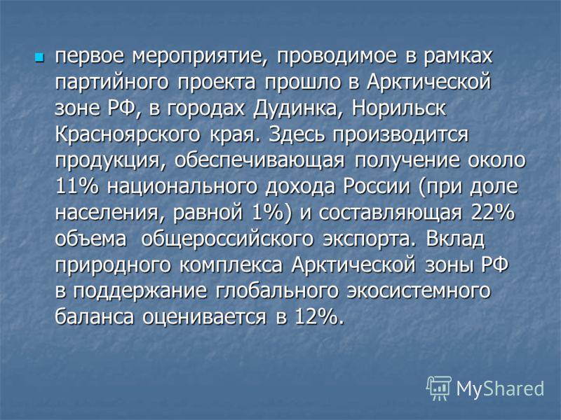 первое мероприятие, проводимое в рамках партийного проекта прошло в Арктической зоне РФ, в городах Дудинка, Норильск Красноярского края. Здесь производится продукция, обеспечивающая получение около 11% национального дохода России (при доле населения,