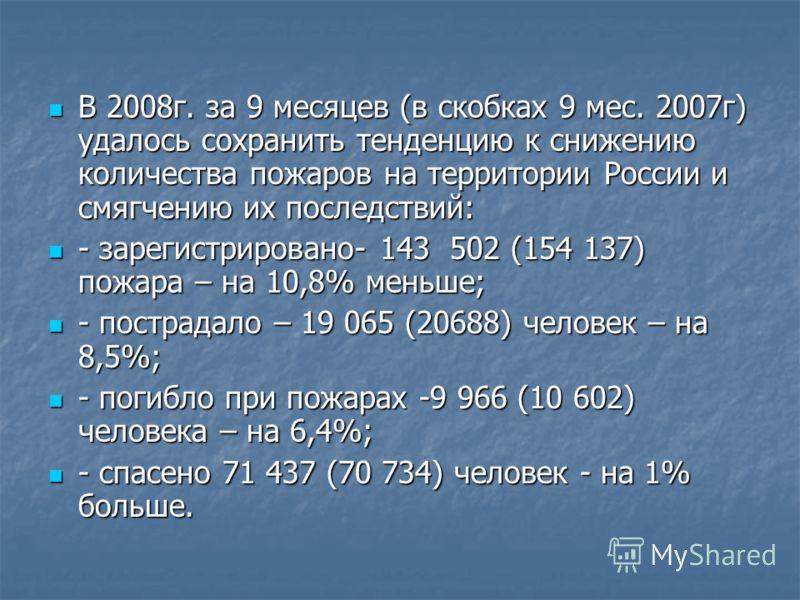 В 2008г. за 9 месяцев (в скобках 9 мес. 2007г) удалось сохранить тенденцию к снижению количества пожаров на территории России и смягчению их последствий: В 2008г. за 9 месяцев (в скобках 9 мес. 2007г) удалось сохранить тенденцию к снижению количества