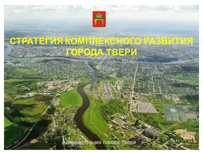 СТРАТЕГИЯ КОМПЛЕКСНОГО РАЗВИТИЯ ГОРОДА ТВЕРИ Администрация города Твери