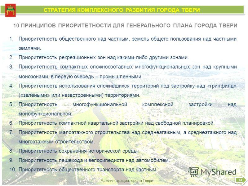 14 Администрация города Твери СТРАТЕГИЯ КОМПЛЕКСНОГО РАЗВИТИЯ ГОРОДА ТВЕРИ СТРАТЕГИЯ КОМПЛЕКСНОГО РАЗВИТИЯ ГОРОДА ТВЕРИ 10 ПРИНЦИПОВ ПРИОРИТЕТНОСТИ ДЛЯ ГЕНЕРАЛЬНОГО ПЛАНА ГОРОДА ТВЕРИ 1.Приоритетность общественного над частным, земель общего пользова