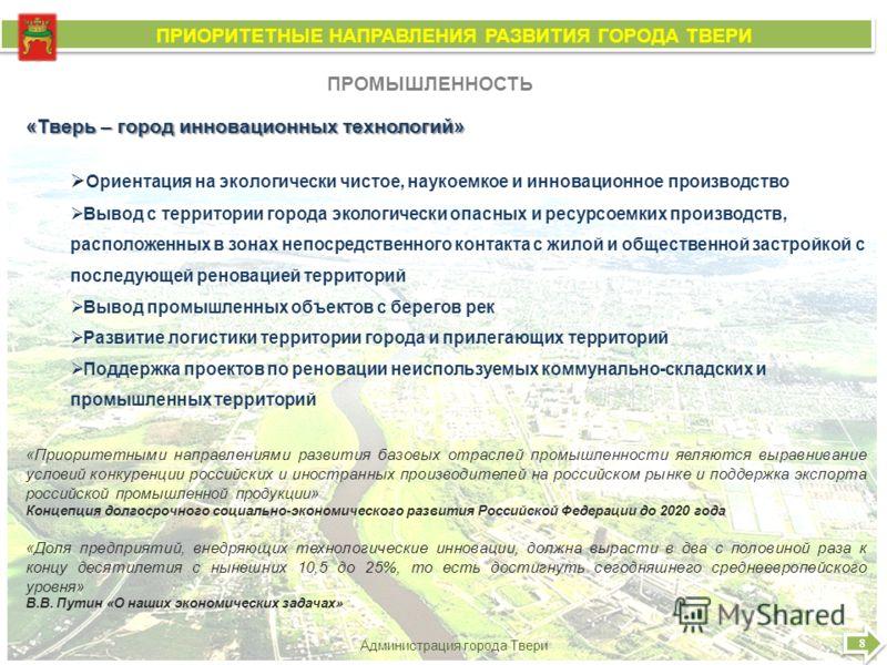 8 8 Администрация города Твери ПРИОРИТЕТНЫЕ НАПРАВЛЕНИЯ РАЗВИТИЯ ГОРОДА ТВЕРИ ПРИОРИТЕТНЫЕ НАПРАВЛЕНИЯ РАЗВИТИЯ ГОРОДА ТВЕРИ ПРОМЫШЛЕННОСТЬ «Тверь – город инновационных технологий» Ориентация на экологически чистое, наукоемкое и инновационное произво