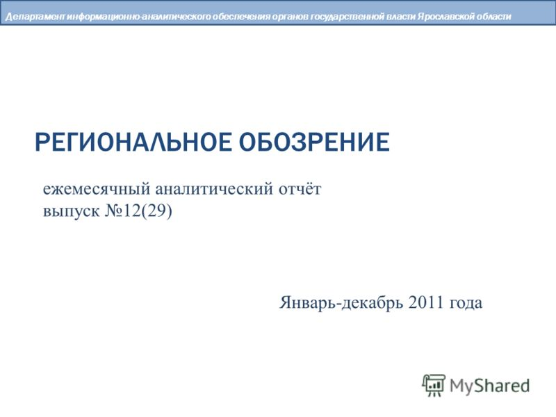 РЕГИОНАЛЬНОЕ ОБОЗРЕНИЕ Департамент информационно-аналитического обеспечения органов государственной власти Ярославской области ежемесячный аналитический отчёт выпуск 12(29) Январь-декабрь 2011 года