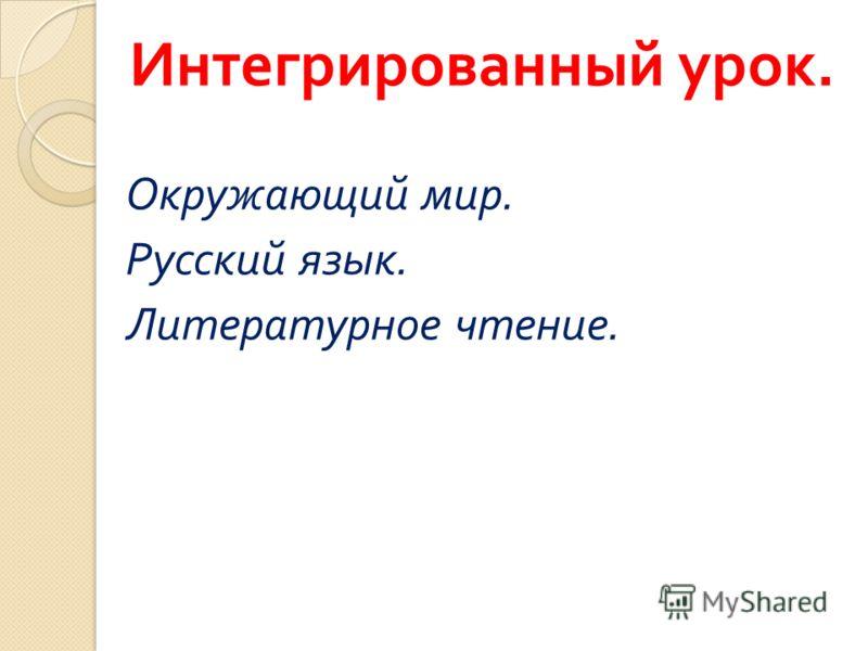 Интегрированный урок. Окружающий мир. Русский язык. Литературное чтение.