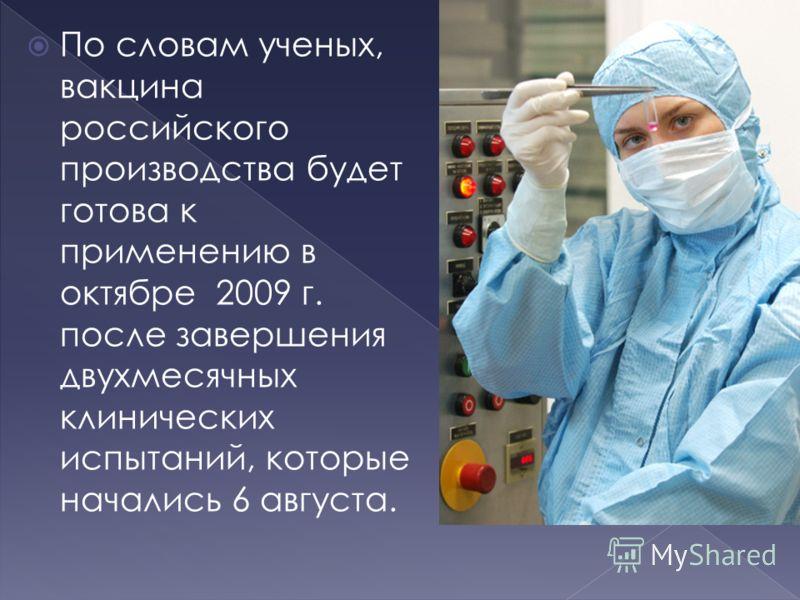По словам ученых, вакцина российского производства будет готова к применению в октябре 2009 г. после завершения двухмесячных клинических испытаний, которые начались 6 августа.