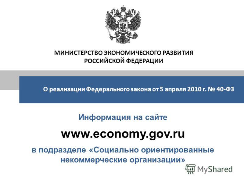 Информация на сайте www.economy.gov.ru в подразделе «Социально ориентированные некоммерческие организации» МИНИСТЕРСТВО ЭКОНОМИЧЕСКОГО РАЗВИТИЯ РОССИЙСКОЙ ФЕДЕРАЦИИ О реализации Федерального закона от 5 апреля 2010 г. 40-ФЗ