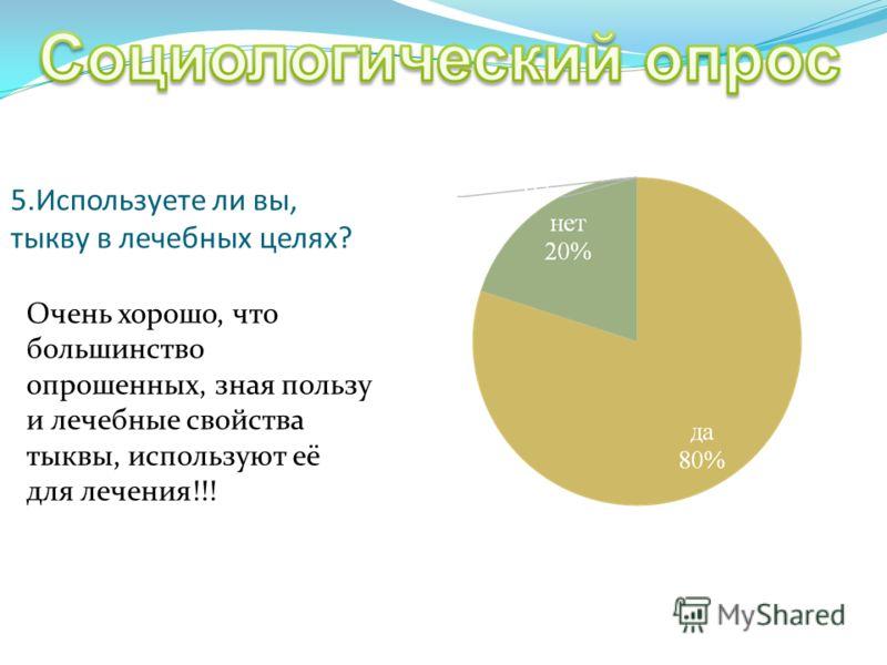 5.Используете ли вы, тыкву в лечебных целях? Очень хорошо, что большинство опрошенных, зная пользу и лечебные свойства тыквы, используют её для лечения!!!