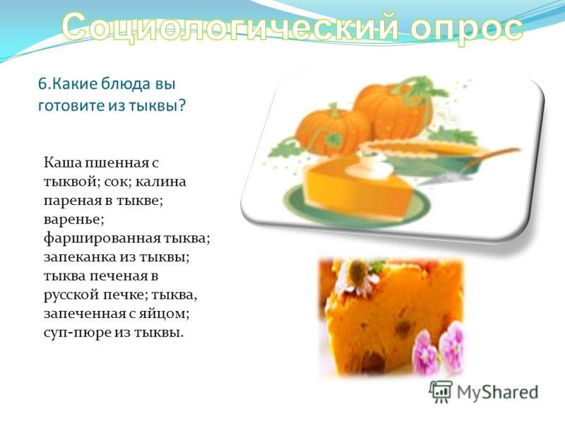 6.Какие блюда вы готовите из тыквы? Каша пшенная с тыквой; сок; калина пареная в тыкве; варенье; фаршированная тыква; запеканка из тыквы; тыква печеная в русской печке; тыква, запеченная с яйцом; суп-пюре из тыквы.