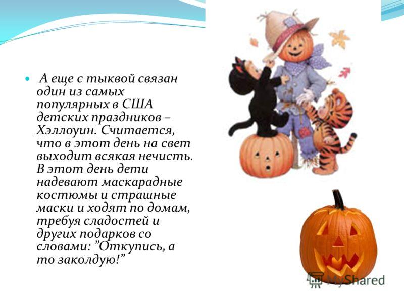 А еще с тыквой связан один из самых популярных в США детских праздников – Хэллоуин. Считается, что в этот день на свет выходит всякая нечисть. В этот день дети надевают маскарадные костюмы и страшные маски и ходят по домам, требуя сладостей и других