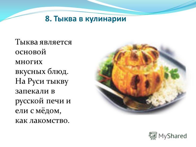 8. Тыква в кулинарии Тыква является основой многих вкусных блюд. На Руси тыкву запекали в русской печи и ели с мёдом, как лакомство.