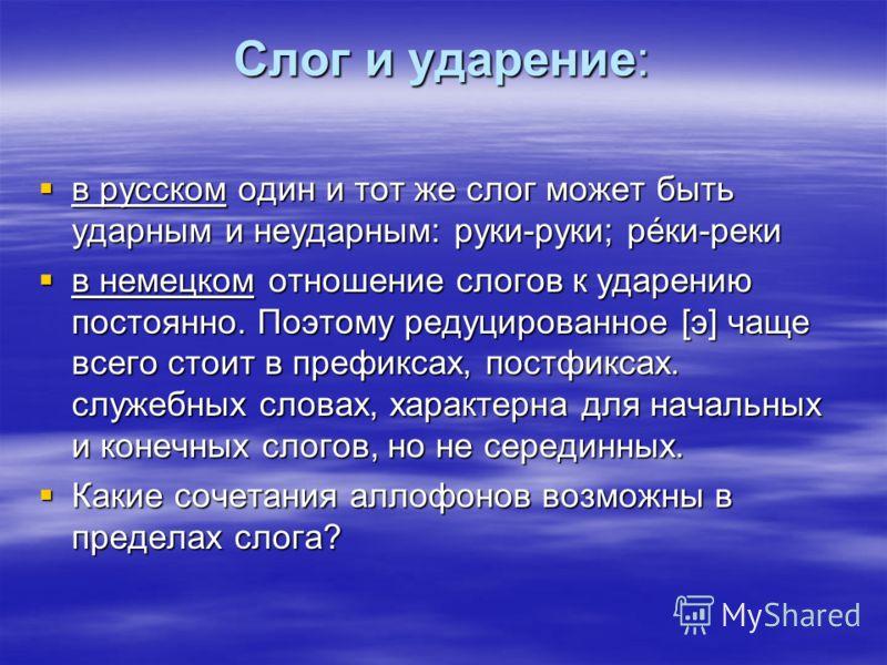 Слог и ударение: в русском один и тот же слог может быть ударным и неударным: руки-руки; рéки-реки в русском один и тот же слог может быть ударным и неударным: руки-руки; рéки-реки в немецком отношение слогов к ударению постоянно. Поэтому редуцирован