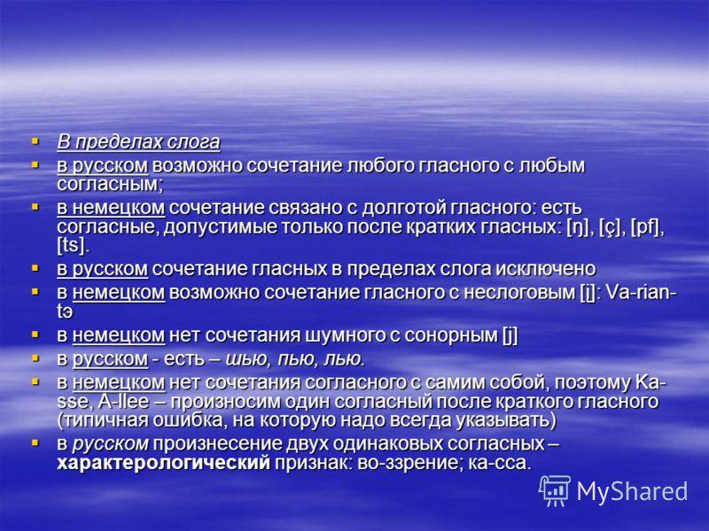 В пределах слога В пределах слога в русском возможно сочетание любого гласного с любым согласным; в русском возможно сочетание любого гласного с любым согласным; в немецком сочетание связано с долготой гласного: есть согласные, допустимые только посл