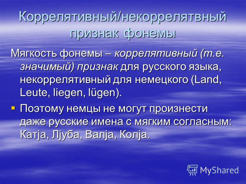Коррелятивный/некоррелятвный признак фонемы Мягкость фонемы – коррелятивный (т.е. значимый) признак для русского языка, некоррелятивный для немецкого (Land, Leute, liegen, lügen). Поэтому немцы не могут произнести даже русские имена с мягким согласны