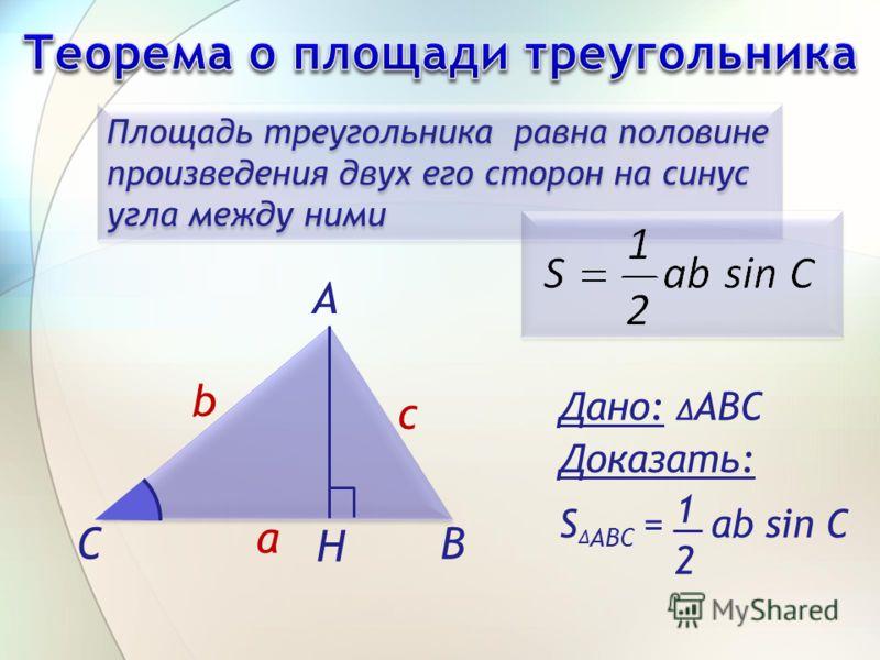 Площадь треугольника равна половине произведения двух его сторон на синус угла между ними Дано: АВС Доказать: S ABC = ab sin C 1 2 А H ВС b a c