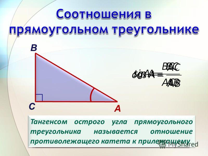 Синусом острого угла прямоугольного треугольника называется отношение противолежащего катета к гипотенузе Косинусом острого угла прямоугольного треугольника называется отношение прилежащего катета к гипотенузе Тангенсом острого угла прямоугольного тр