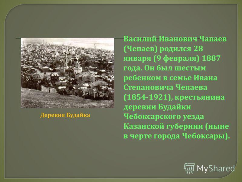 Василий Иванович Чапаев (Чепаев) родился 28 января (9 февраля) 1887 года. Он был шестым ребенком в семье Ивана Степановича Чепаева (1854-1921), крестьянина деревни Будайки Чебоксарского уезда Казанской губернии (ныне в черте города Чебоксары). Деревн