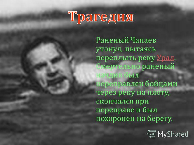 Раненый Чапаев утонул, пытаясь переплыть реку Урал. Урал Смертельно раненый начдив был переправлен бойцами через реку на плоту, скончался при переправе и был похоронен на берегу.