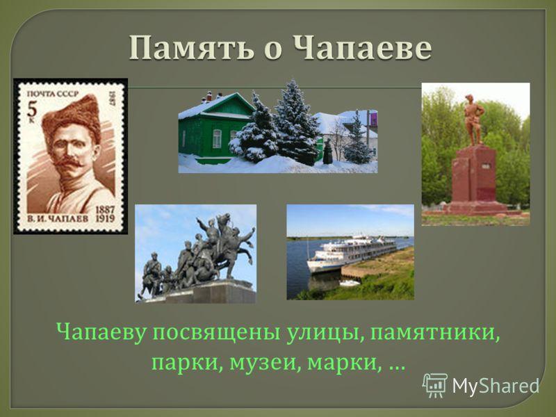 Чапаеву посвящены улицы, памятники, парки, музеи, марки, …