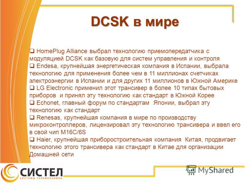 DCSK в мире HomePlug Alliance выбрал технологию приемопередатчика с модуляцией DCSK как базовую для систем управления и контроля Endesa, крупнейшая энергетическая компания в Испании, выбрала технологию для применения более чем в 11 миллионах счетчика