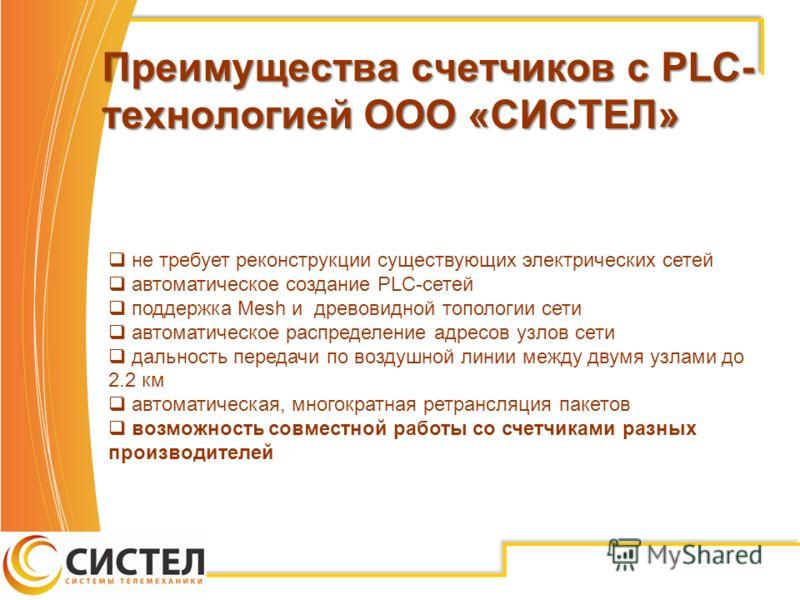 Преимущества счетчиков с PLC- технологией ООО «СИСТЕЛ» не требует реконструкции существующих электрических сетей автоматическое создание PLC-сетей поддержка Mesh и древовидной топологии сети автоматическое распределение адресов узлов сети дальность п