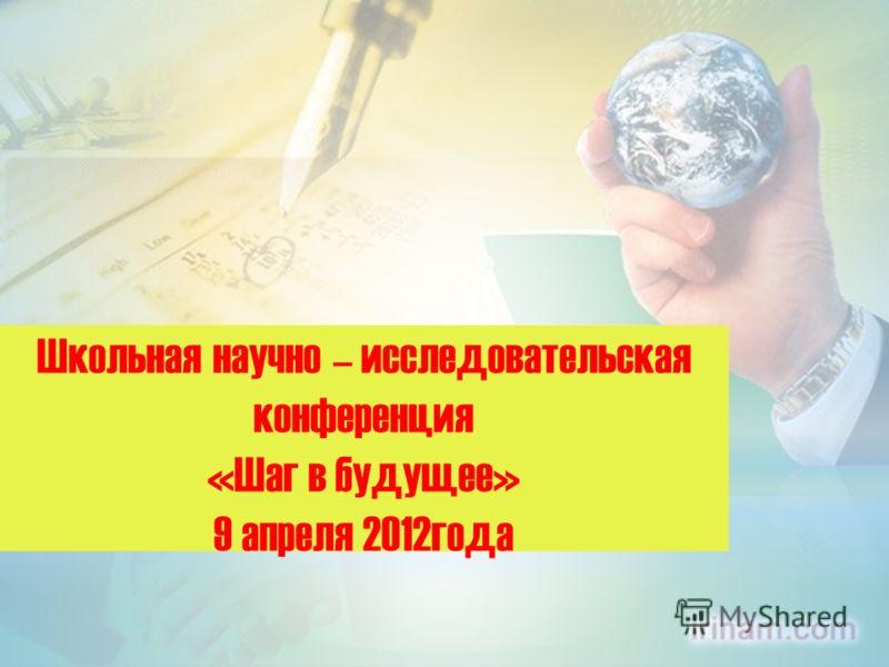 Школьная научно – исследовательская конференция «Шаг в будущее» 9 апреля 2012года