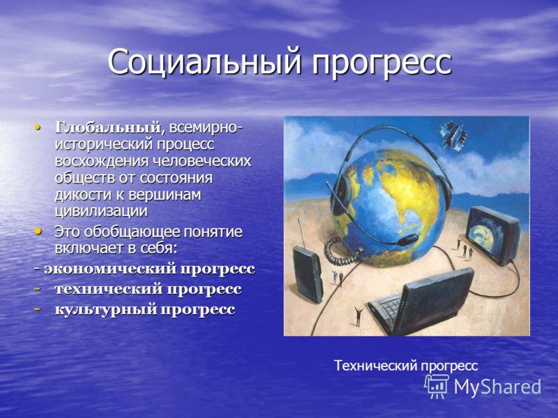 Социальный прогресс Глобальный, всемирно- исторический процесс восхождения человеческих обществ от состояния дикости к вершинам цивилизации Глобальный, всемирно- исторический процесс восхождения человеческих обществ от состояния дикости к вершинам ци