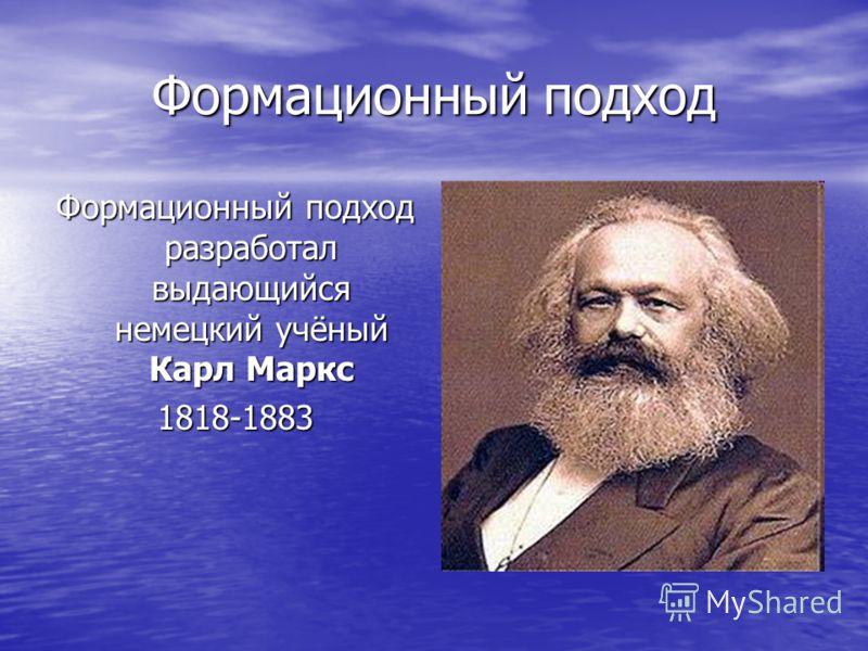 Формационный подход Формационный подход разработал выдающийся немецкий учёный Карл Маркс 1818-1883