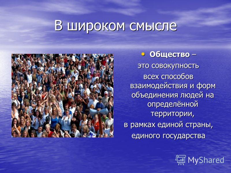 В широком смысле Общество – Общество – это совокупность всех способов взаимодействия и форм объединения людей на определённой территории, в рамках единой страны, единого государства