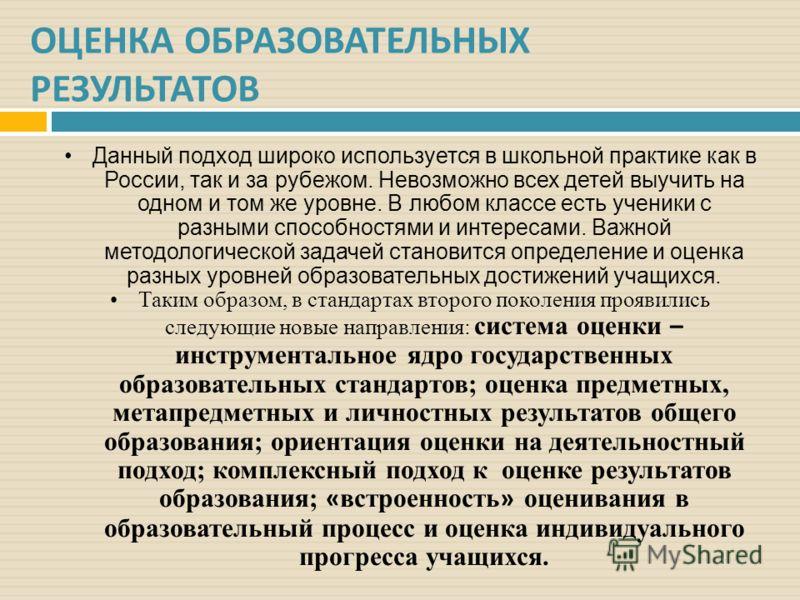 ОЦЕНКА ОБРАЗОВАТЕЛЬНЫХ РЕЗУЛЬТАТОВ Данный подход широко используется в школьной практике как в России, так и за рубежом. Невозможно всех детей выучить на одном и том же уровне. В любом классе есть ученики с разными способностями и интересами. Важной