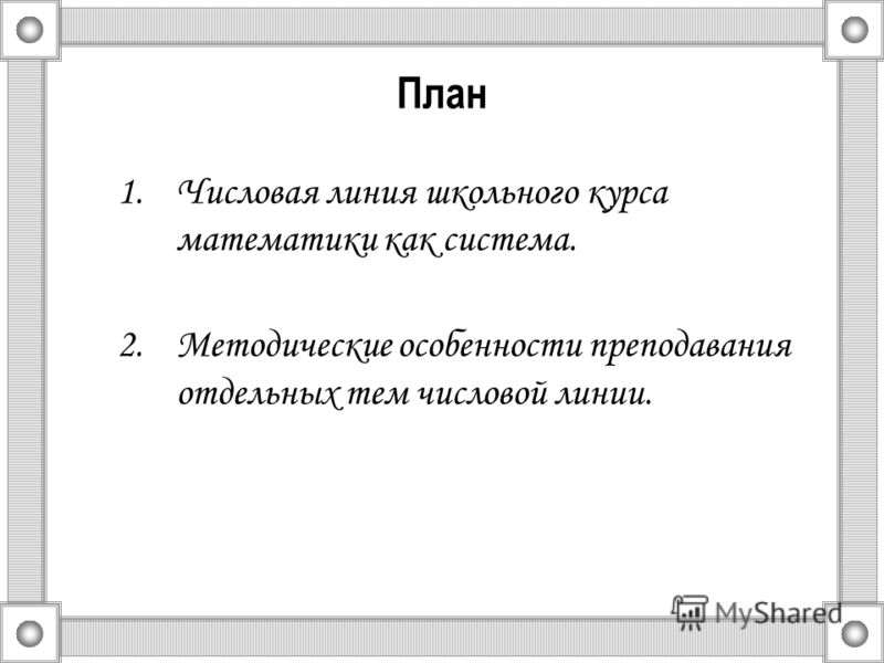 План 1.Числовая линия школьного курса математики как система. 2.Методические особенности преподавания отдельных тем числовой линии.