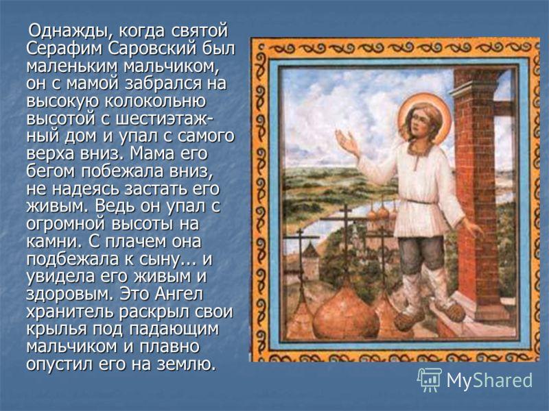 Однажды, когда святой Серафим Саровский был маленьким мальчиком, он с мамой забрался на высокую колокольню высотой с шестиэтаж- ный дом и упал с самого верха вниз. Мама его бегом побежала вниз, не надеясь застать его живым. Ведь он упал с огромной вы