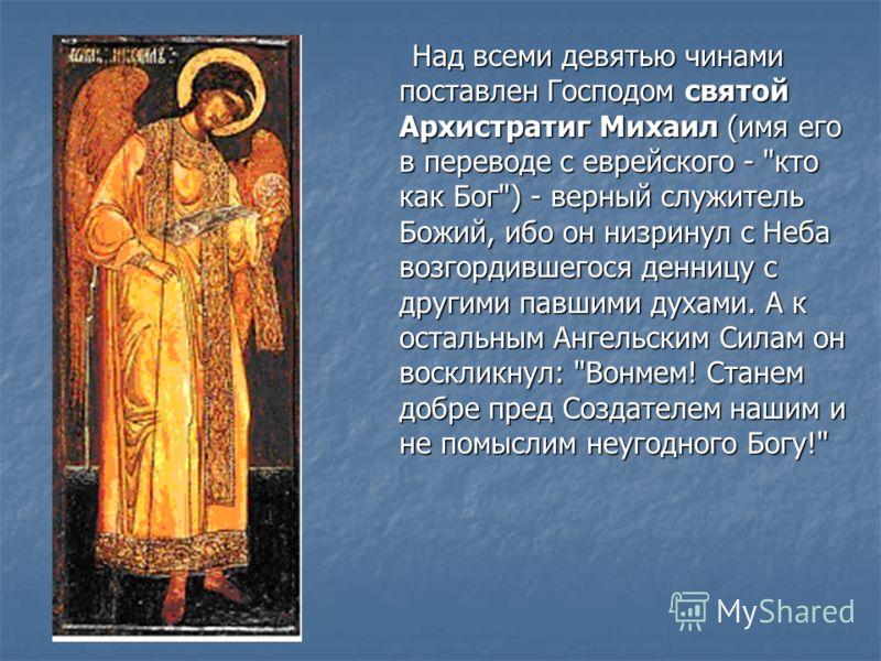 Над всеми девятью чинами поставлен Господом святой Архистратиг Михаил (имя его в переводе с еврейского -