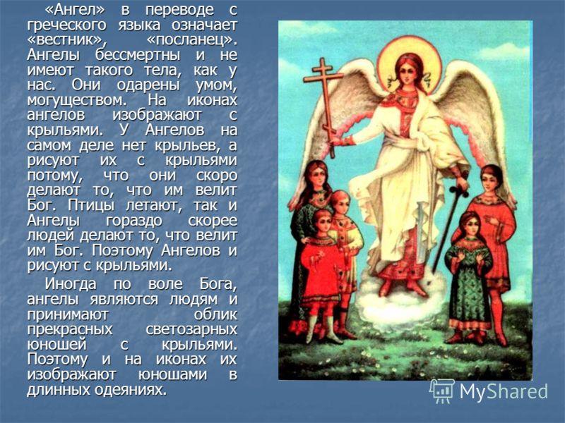 «Ангел» в переводе с греческого языка означает «вестник», «посланец». Ангелы бессмертны и не имеют такого тела, как у нас. Они одарены умом, могуществом. На иконах ангелов изображают с крыльями. У Ангелов на самом деле нет крыльев, а рисуют их с крыл
