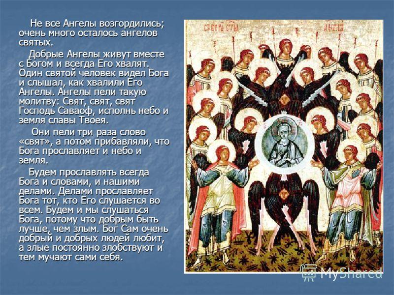Не все Ангелы возгордились; очень много осталось ангелов святых. Не все Ангелы возгордились; очень много осталось ангелов святых. Добрые Ангелы живут вместе с Богом и всегда Его хвалят. Один святой человек видел Бога и слышал, как хвалили Его Ангелы.