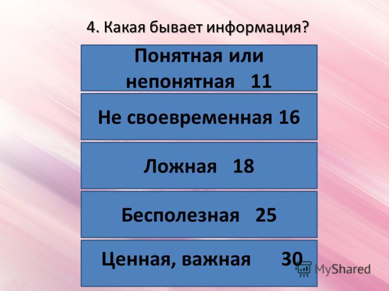 4. Какая бывает информация? Понятная или непонятная 11 Не своевременная 16 Ложная 18 Бесполезная 25 Ценная, важная 30