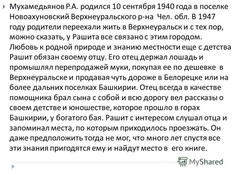Мухамедьянов Р. А. родился 10 сентября 1940 года в поселке Новоахуновский Верхнеуральского р - на Чел. обл. В 1947 году родители переехали жить в Верхнеуральск и с тех пор, можно сказать, у Рашита все связано с этим городом. Любовь к родной природе и