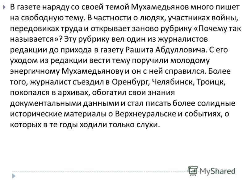 В газете наряду со своей темой Мухамедьянов много пишет на свободную тему. В частности о людях, участниках войны, передовиках труда и открывает заново рубрику « Почему так называется »? Эту рубрику вел один из журналистов редакции до прихода в газету