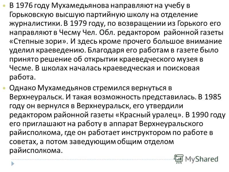В 1976 году Мухамедьянова направляют на учебу в Горьковскую высшую партийную школу на отделение журналистики. В 1979 году, по возвращении из Горького его направляют в Чесму Чел. Обл. редактором районной газеты « Степные зори ». И здесь кроме прочего
