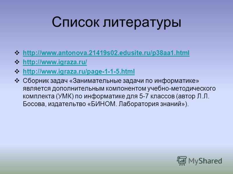 Список литературы http://www.antonova.21419s02.edusite.ru/p38aa1.html http://www.igraza.ru/ http://www.igraza.ru/page-1-1-5.html Сборник задач «Занимательные задачи по информатике» является дополнительным компонентом учебно-методического комплекта (У