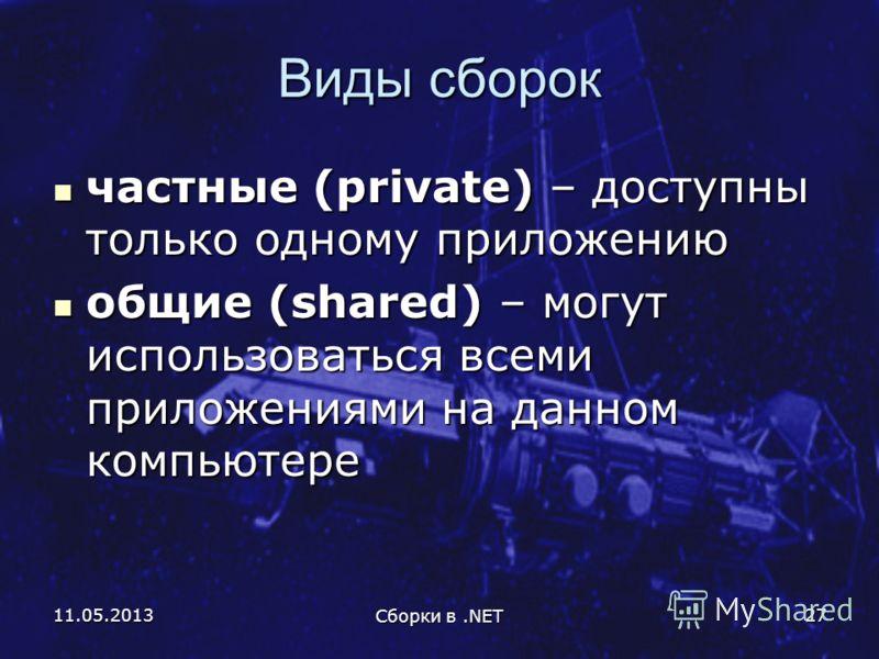 11.05.2013 Сборки в.NET 27 Виды сборок частные (private) – доступны только одному приложению частные (private) – доступны только одному приложению общие (shared) – могут использоваться всеми приложениями на данном компьютере общие (shared) – могут ис